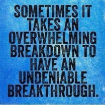 Sometimes it takes an overwhelming breakdown to have an undeniable breakthrough.