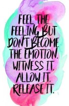 Feel the feeling but don't become the emotion. Witness it. Allow it. Release it.