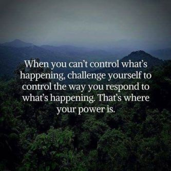 When you can't control what's happening, challenge yourself yo control the way you respond to what's happening. That's where your power is.