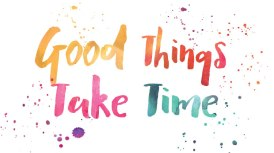 good-things-take-time-